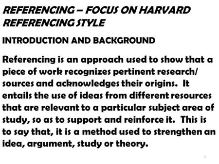 REFERENCING – FOCUS ON HARVARD REFERENCING STYLE INTRODUCTION AND BACKGROUND Referencing is an approach used to show that a piece of work recognizes pertinent.