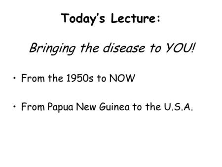 Today's Lecture: Bringing the disease to YOU! From the 1950s to NOW From Papua New Guinea to the U.S.A.