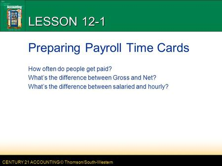 CENTURY 21 ACCOUNTING © Thomson/South-Western LESSON 12-1 Preparing Payroll Time Cards How often do people get paid? What's the difference between Gross.