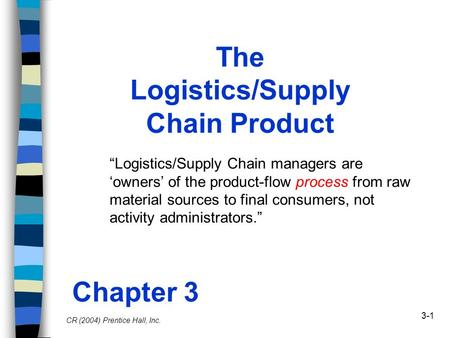 "3-1 The Logistics/Supply Chain Product ""Logistics/Supply Chain managers are 'owners' of the product-flow process from raw material sources to final consumers,"