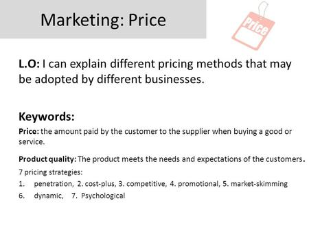 Marketing: Price L.O: I can explain different pricing methods that may be adopted by different businesses. Keywords: Price: the amount paid by the customer.