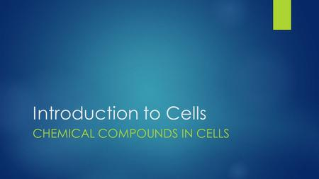 Introduction to Cells CHEMICAL COMPOUNDS IN CELLS.