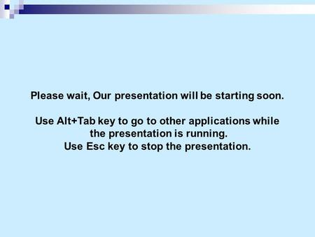 Please wait, Our presentation will be starting soon. Use Alt+Tab key to go to other applications while the presentation is running. Use Esc key to stop.