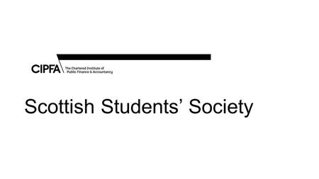 Scottish Students' Society. Purpose Represent the interests of students and newly qualified members in the CIPFA Scottish Branch; Act as a facilitator.