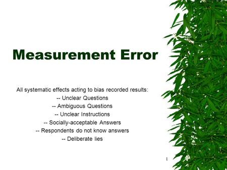 1 Measurement Error All systematic effects acting to bias recorded results: -- Unclear Questions -- Ambiguous Questions -- Unclear Instructions -- Socially-acceptable.