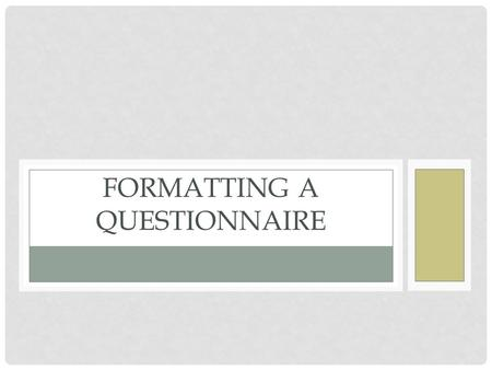 FORMATTING A QUESTIONNAIRE. PURPOSE OF QUESTIONNAIRE Collect measurable data from a specific group of people Success of Questionnaire= Response rate Response.