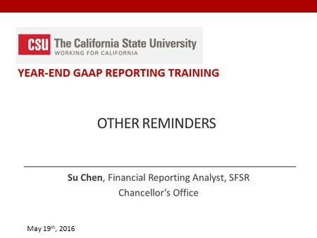 May 19 th, 2016 OTHER REMINDERS Su Chen, Financial Reporting Analyst, SFSR Chancellor's Office.