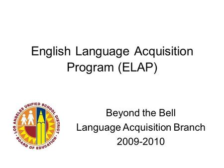 English Language Acquisition Program (ELAP) Beyond the Bell Language Acquisition Branch 2009-2010.