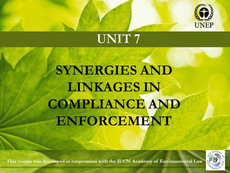 This course was developed in cooperation with the IUCN Academy of Environmental Law SYNERGIES AND LINKAGES IN COMPLIANCE AND ENFORCEMENT.