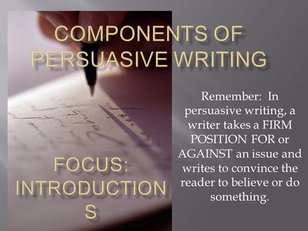 Remember: In persuasive writing, a writer takes a FIRM POSITION FOR or AGAINST an issue and writes to convince the reader to believe or do something.