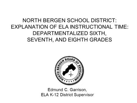 NORTH BERGEN SCHOOL DISTRICT: EXPLANATION OF ELA INSTRUCTIONAL TIME: DEPARTMENTALIZED SIXTH, SEVENTH, AND EIGHTH GRADES Edmund C. Garrison, ELA K-12 District.