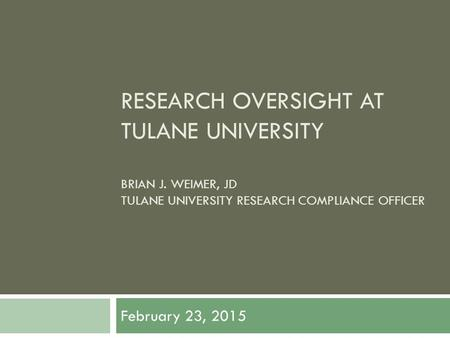 RESEARCH OVERSIGHT AT TULANE UNIVERSITY BRIAN J. WEIMER, JD TULANE UNIVERSITY RESEARCH COMPLIANCE OFFICER February 23, 2015.