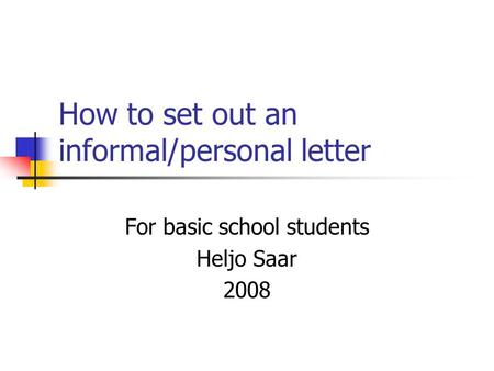 How to set out an informal/personal letter For basic school students Heljo Saar 2008.