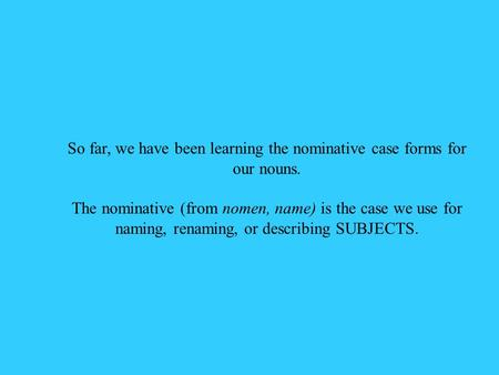So far, we have been learning the nominative case forms for our nouns. The nominative (from nomen, name) is the case we use for naming, renaming, or describing.