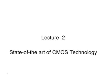 1 Lecture 2 State-of-the art of CMOS Technology. The CMOS Transistor 2.