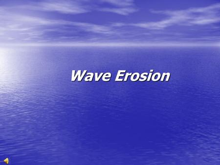 Wave Erosion The shoreline: A dynamic interface Wind generated waves provide most of the energy that shapes and modifies shorelines Waves.