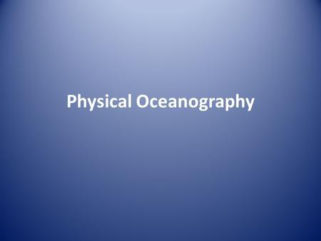 Physical Oceanography. I. The Oceans Objectives Identify methods used by scientists to study Earth ' s oceans. Discuss the origin and composition of the.
