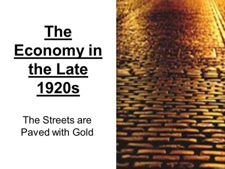 The Economy in the Late 1920s The Streets are Paved with Gold.