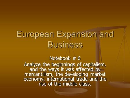 European Expansion and Business Notebook # 6 Analyze the beginnings of capitalism, and the ways it was affected by mercantilism, the developing market.