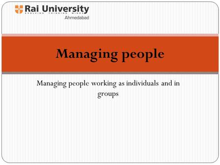 Managing people working as individuals and in groups Managing people.