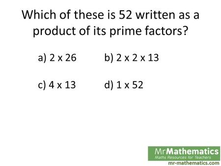 Which of these is 52 written as a product of its prime factors? a) 2 x 26b) 2 x 2 x 13 c) 4 x 13d) 1 x 52.