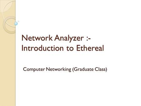 Network Analyzer :- Introduction to Ethereal Computer Networking (Graduate Class)