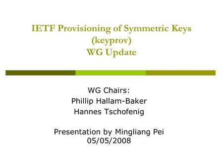 IETF Provisioning of Symmetric Keys (keyprov) WG Update WG Chairs: Phillip Hallam-Baker Hannes Tschofenig Presentation by Mingliang Pei 05/05/2008.
