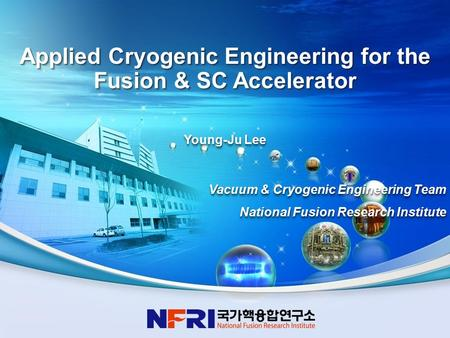 1 Young-Ju Lee Vacuum & Cryogenic Engineering Team National Fusion Research Institute Young-Ju Lee Vacuum & Cryogenic Engineering Team National Fusion.