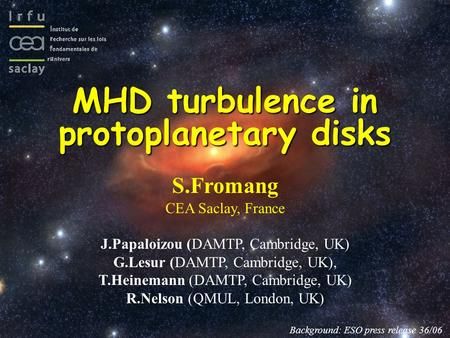 MHD turbulence in protoplanetary disks S.Fromang CEA Saclay, France J.Papaloizou (DAMTP, Cambridge, UK) G.Lesur (DAMTP, Cambridge, UK), T.Heinemann (DAMTP,