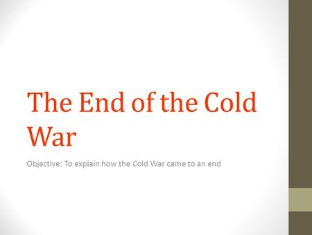 The End of the Cold War Objective: To explain how the Cold War came to an end.