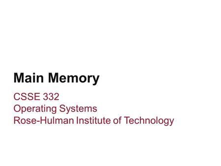 Main Memory CSSE 332 Operating Systems Rose-Hulman Institute of Technology.