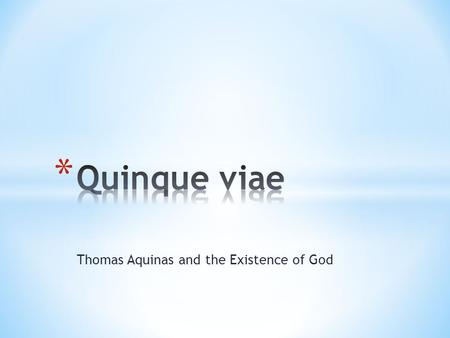 Thomas Aquinas and the Existence of God * The Five Ways (or Proofs) of St. Thomas Aquinas. * We can come to know God through reason. * Consistent with.