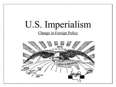 U.S. Imperialism Change in Foreign Policy. Why did the United States abandon the foreign policy of isolationism? Imperialism: Policy by which strong nations.