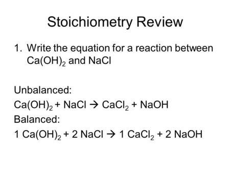 Stoichiometry Review 1.Write the equation for a reaction between Ca(OH) 2 and NaCl Unbalanced: Ca(OH) 2 + NaCl  CaCl 2 + NaOH Balanced: 1 Ca(OH) 2 + 2.