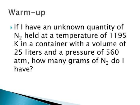  If I have an unknown quantity of N 2 held at a temperature of 1195 K in a container with a volume of 25 liters and a pressure of 560 atm, how many grams.
