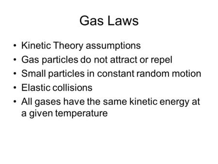 Gas Laws Kinetic Theory assumptions Gas particles do not attract or repel Small particles in constant random motion Elastic collisions All gases have the.