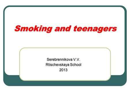 Smoking and teenagers Serebrennikova V.V. Rtischevskaya School 2013.