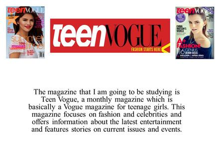 The magazine that I am going to be studying is Teen Vogue, a monthly magazine which is basically a Vogue magazine for teenage girls. This magazine focuses.