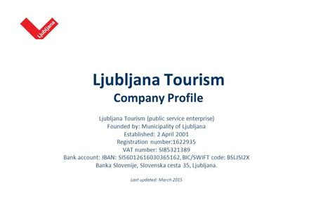 Ljubljana Tourism Company Profile Ljubljana Tourism (public service enterprise) Founded by: Municipality of Ljubljana Established: 2 April 2001 Registration.