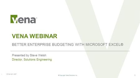® Copyright Vena Solutions Inc. 1 VENA WEBINAR BETTER ENTERPRISE BUDGETING WITH MICROSOFT EXCEL® Presented by Steve Welsh Director, Solutions Engineering.