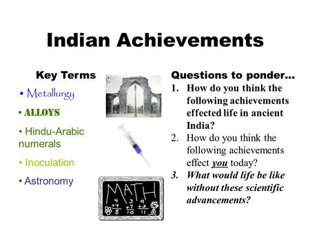 Indian Achievements Key Terms Metallurgy Alloys Hindu-Arabic numerals Inoculation Astronomy Questions to ponder… 1.How do you think the following achievements.