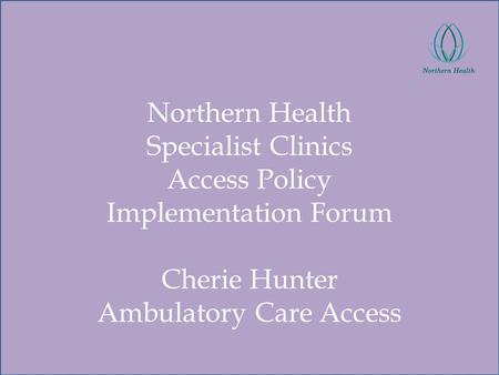 Northern Health Specialist Clinics Access Policy Implementation Forum Cherie Hunter Ambulatory Care Access.