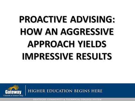 PROACTIVE ADVISING: HOW AN AGGRESSIVE APPROACH YIELDS IMPRESSIVE RESULTS.