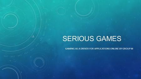 SERIOUS GAMES GAMING AS A DRIVER FOR APPLICATIONS ONLINE BY GROUP M.