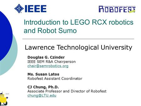 Introduction to LEGO RCX robotics and Robot Sumo Douglas G. Czinder IEEE SEM R&A Chairperson Ms. Susan Latos Robofest Assistant Coordinator.