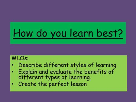 How do you learn best? MLOs: Describe different styles of learning. Explain and evaluate the benefits of different types of learning. Create the perfect.