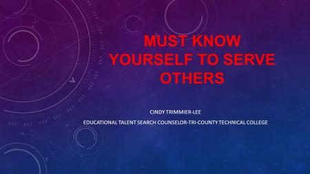 MUST KNOW YOURSELF TO SERVE OTHERS CINDY TRIMMIER-LEE EDUCATIONAL TALENT SEARCH COUNSELOR-TRI-COUNTY TECHNICAL COLLEGE.