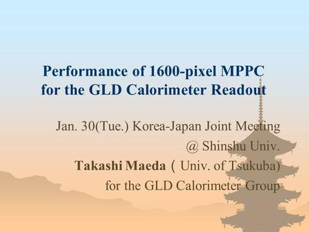 Performance of 1600-pixel MPPC for the GLD Calorimeter Readout Jan. 30(Tue.) Korea-Japan Joint Shinshu Univ. Takashi Maeda ( Univ. of Tsukuba)