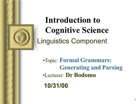 10/31/00 1 Introduction to Cognitive Science Linguistics Component Topic: Formal Grammars: Generating and Parsing Lecturer: Dr Bodomo.
