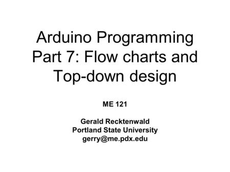 Arduino Programming Part 7: Flow charts and Top-down design ME 121 Gerald Recktenwald Portland State University